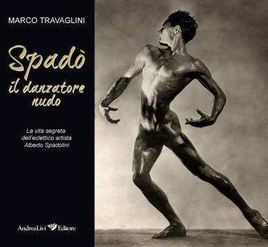 Il danzatore nudo la vita segreta dell'eclettico artista Alberto Spadolini di M Travaglini, Andrea Livi Editore, 2012