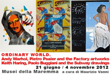 ORDINARY WORLD. Andy Warhol, Pietro Psaier and the Factory artworks Keith Haring, Paolo Buggiani and the Subway drawings,21 giugno - 4 novembre 2012, Maremma